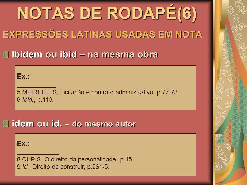 NOTAS DE RODAPÉ(6) EXPRESSÕES LATINAS USADAS EM NOTA Ibidem ou ibid – na mesma obra idem ou id. – do mesmo autor Ex.: __________ 5 MEIRELLES, Licitaçã