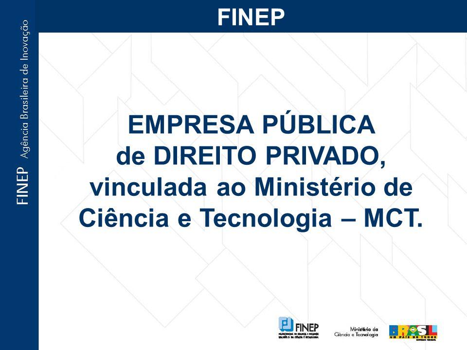 EMPRESA PÚBLICA de DIREITO PRIVADO, vinculada ao Ministério de Ciência e Tecnologia – MCT. FINEP