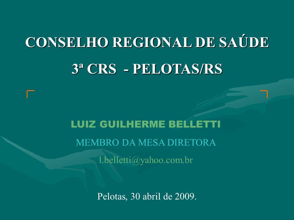 CONSELHO REGIONAL DE SAÚDE 3ª CRS - PELOTAS/RS LUIZ GUILHERME BELLETTI MEMBRO DA MESA DIRETORA l.belletti@yahoo.com.br Pelotas, 30 abril de 2009.