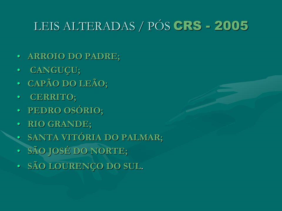 LEIS ALTERADAS / PÓS CRS - 2005 ARROIO DO PADRE;ARROIO DO PADRE; CANGUÇU; CANGUÇU; CAPÃO DO LEÃO;CAPÃO DO LEÃO; CERRITO; CERRITO; PEDRO OSÓRIO;PEDRO O