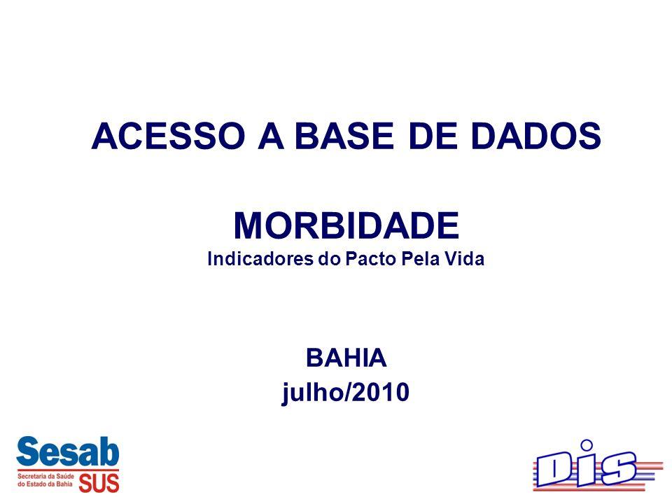 ACESSO A BASE DE DADOS MORBIDADE Indicadores do Pacto Pela Vida BAHIA julho/2010
