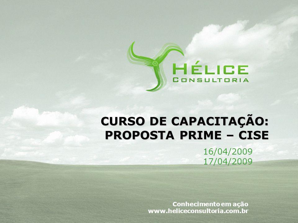 Conhecimento em ação www.heliceconsultoria.com.br CURSO DE CAPACITAÇÃO: PROPOSTA PRIME – CISE 16/04/2009 17/04/2009