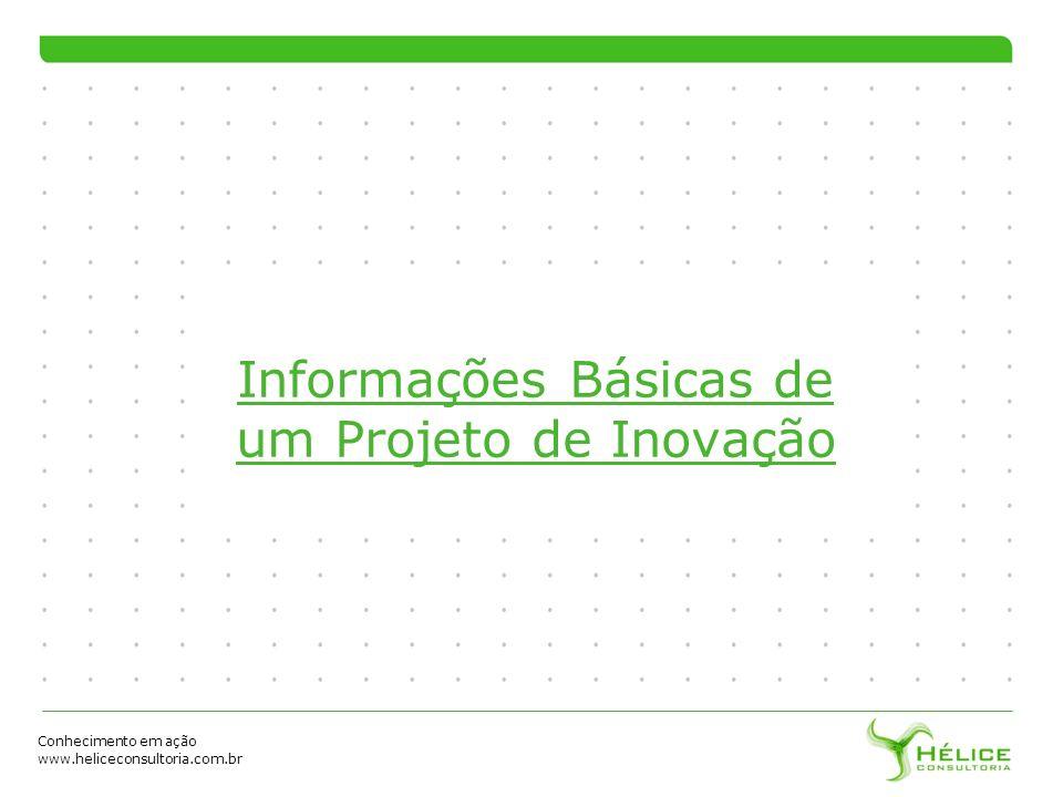 Conhecimento em ação www.heliceconsultoria.com.br Informações Básicas de um Projeto de Inovação