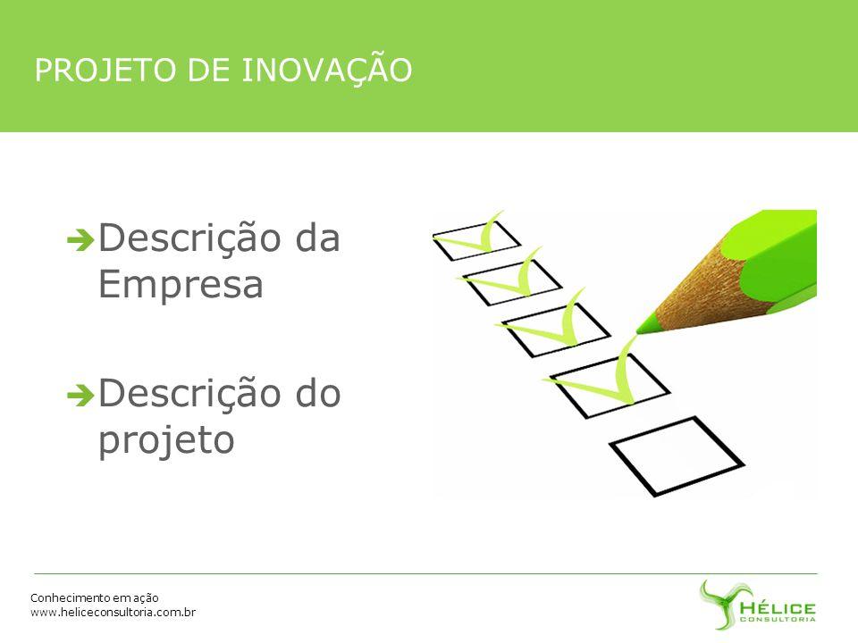 Conhecimento em ação www.heliceconsultoria.com.br Descrição da Empresa Descrição do projeto PROJETO DE INOVAÇÃO