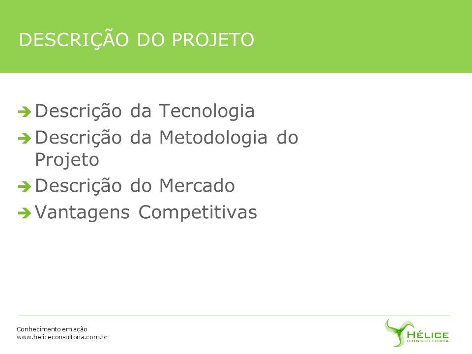 Conhecimento em ação www.heliceconsultoria.com.br DESCRIÇÃO DO PROJETO Descrição da Tecnologia Descrição da Metodologia do Projeto Descrição do Mercad