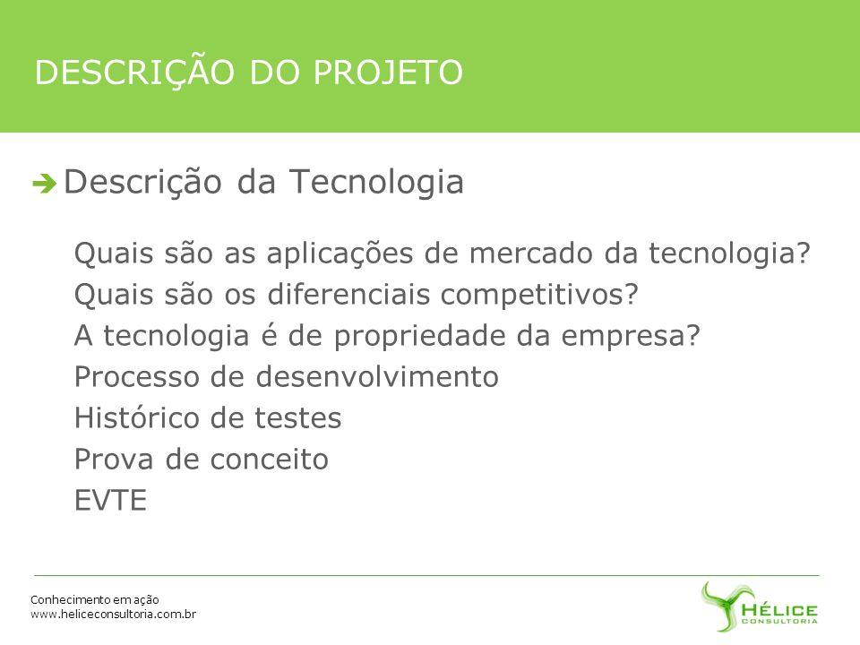 Conhecimento em ação www.heliceconsultoria.com.br DESCRIÇÃO DO PROJETO Descrição da Tecnologia Quais são as aplicações de mercado da tecnologia? Quais