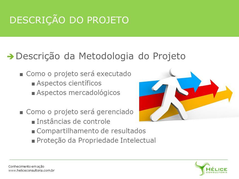 Conhecimento em ação www.heliceconsultoria.com.br DESCRIÇÃO DO PROJETO Descrição da Metodologia do Projeto Como o projeto será executado Aspectos cien
