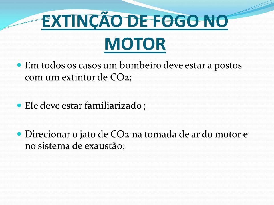 EXTINÇÃO DE FOGO NO MOTOR Em todos os casos um bombeiro deve estar a postos com um extintor de CO2; Ele deve estar familiarizado ; Direcionar o jato d