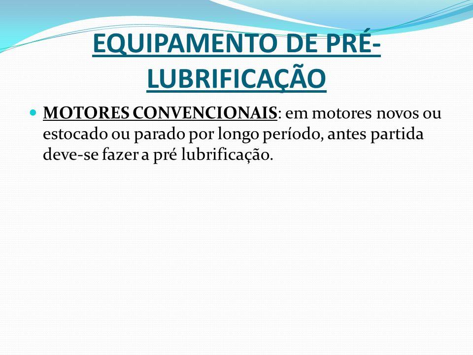 EQUIPAMENTO DE PRÉ- LUBRIFICAÇÃO MOTORES CONVENCIONAIS: em motores novos ou estocado ou parado por longo período, antes partida deve-se fazer a pré lu