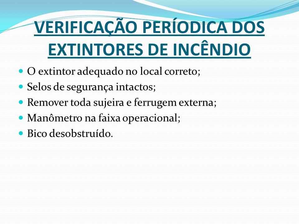 VERIFICAÇÃO PERÍODICA DOS EXTINTORES DE INCÊNDIO O extintor adequado no local correto; Selos de segurança intactos; Remover toda sujeira e ferrugem ex
