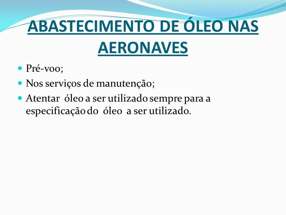 ABASTECIMENTO DE ÓLEO NAS AERONAVES Pré-voo; Nos serviços de manutenção; Atentar óleo a ser utilizado sempre para a especificação do óleo a ser utiliz