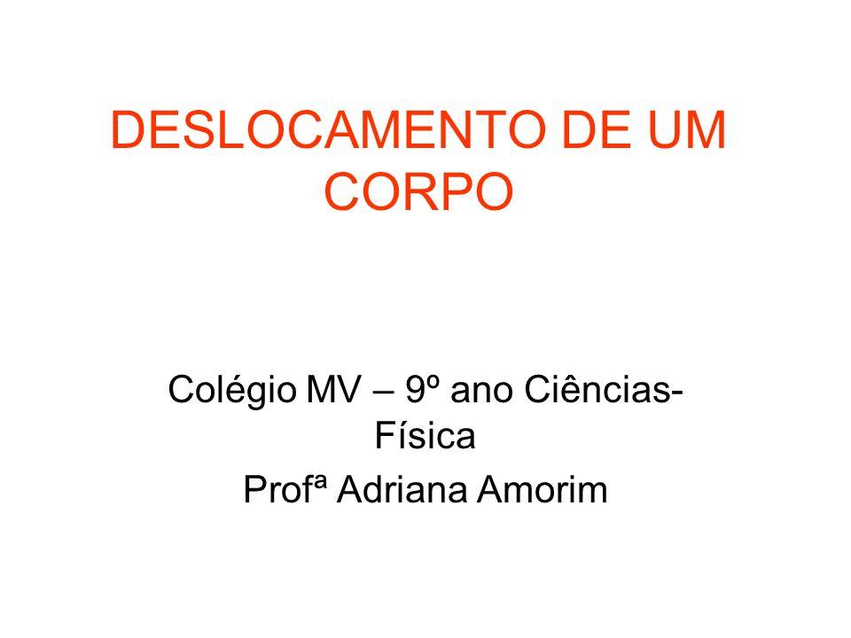DESLOCAMENTO DE UM CORPO Colégio MV – 9º ano Ciências- Física Profª Adriana Amorim