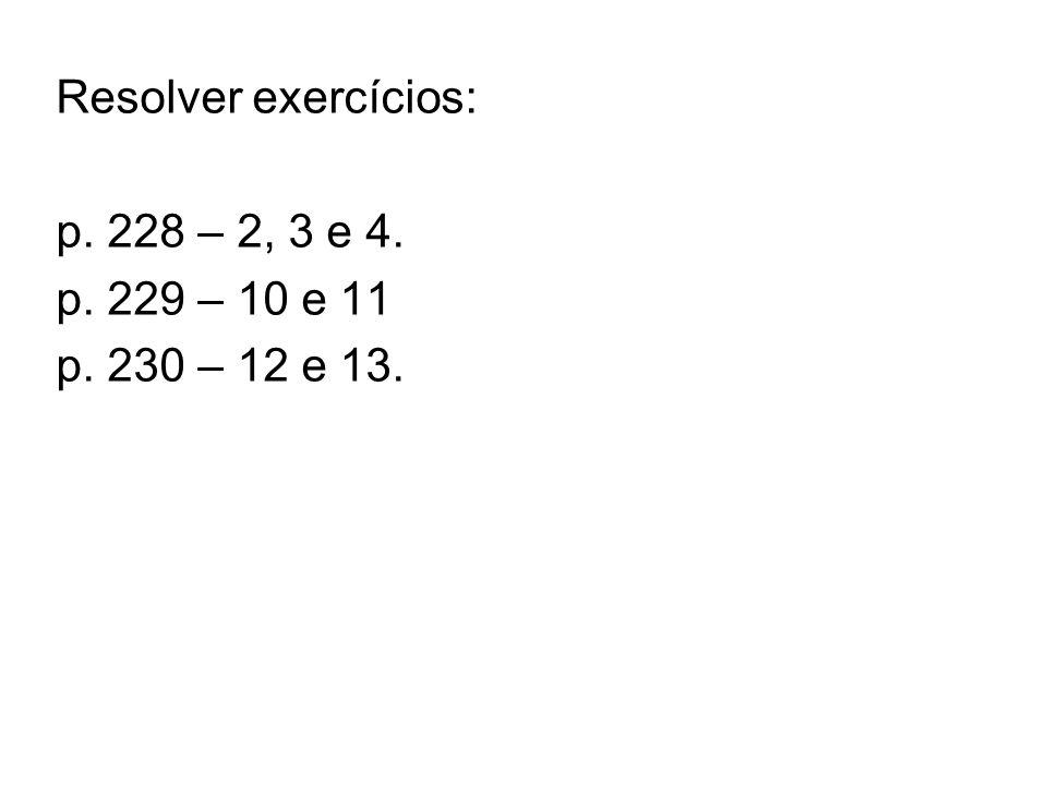 Resolver exercícios: p. 228 – 2, 3 e 4. p. 229 – 10 e 11 p. 230 – 12 e 13.