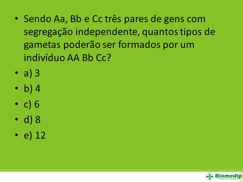 Sendo Aa, Bb e Cc três pares de gens com segregação independente, quantos tipos de gametas poderão ser formados por um indivíduo AA Bb Cc? a) 3 b) 4 c
