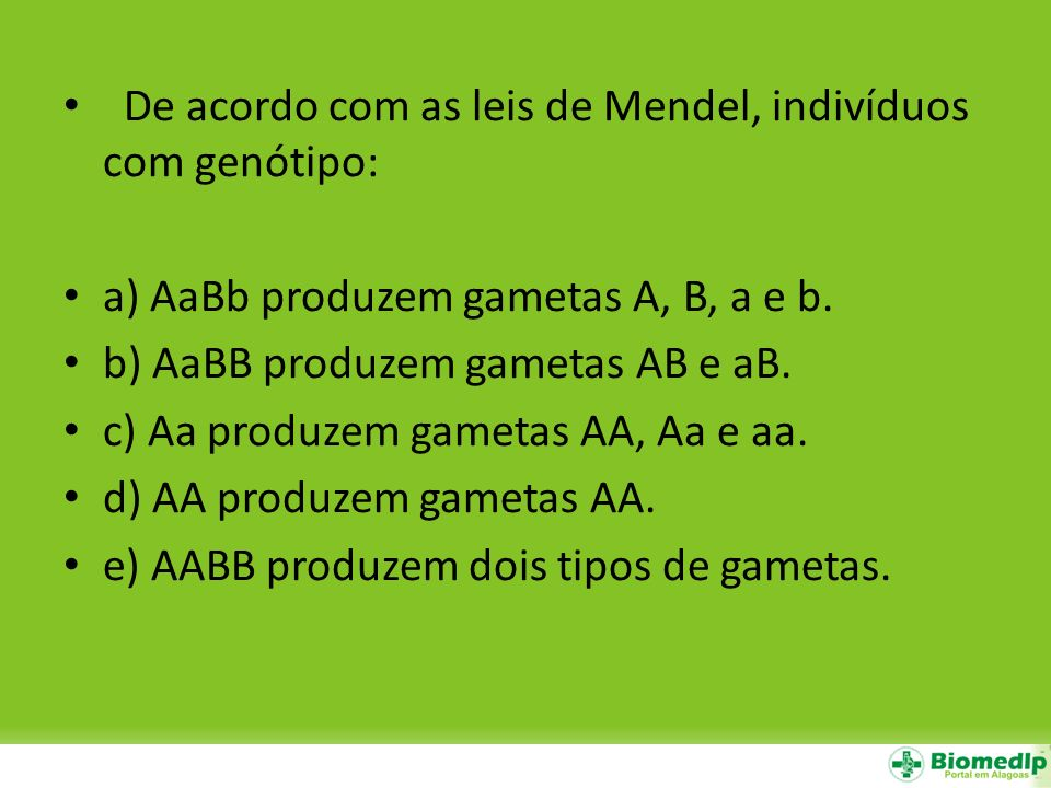 De acordo com as leis de Mendel, indivíduos com genótipo: a) AaBb produzem gametas A, B, a e b. b) AaBB produzem gametas AB e aB. c) Aa produzem gamet