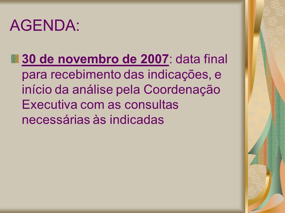 AGENDA: 30 de novembro de 2007: data final para recebimento das indicações, e início da análise pela Coordenação Executiva com as consultas necessárias às indicadas