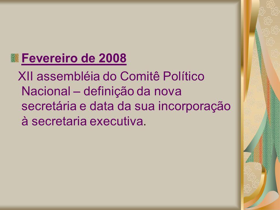 Fevereiro de 2008 XII assembléia do Comitê Político Nacional – definição da nova secretária e data da sua incorporação à secretaria executiva.