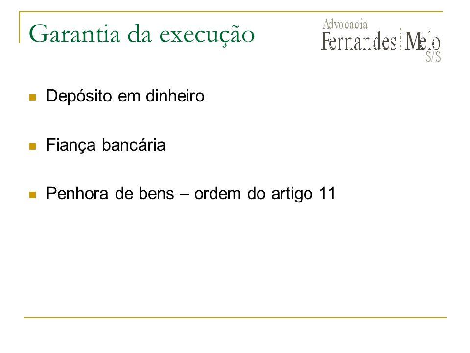 Garantia da execução Depósito em dinheiro Fiança bancária Penhora de bens – ordem do artigo 11