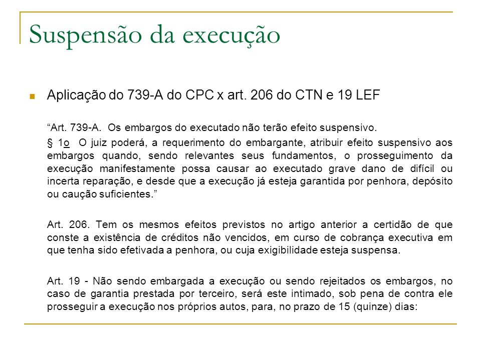 Suspensão da execução Aplicação do 739-A do CPC x art. 206 do CTN e 19 LEF Art. 739-A. Os embargos do executado não terão efeito suspensivo. § 1o O ju