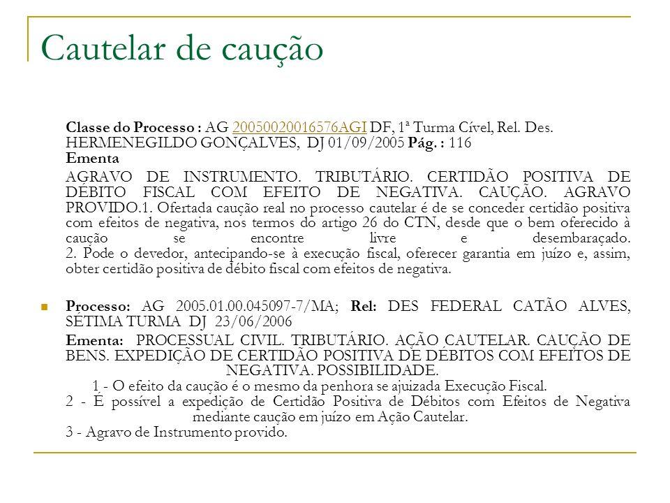 Cautelar de caução Classe do Processo : AG 20050020016576AGI DF, 1ª Turma Cível, Rel. Des. HERMENEGILDO GONÇALVES, DJ 01/09/2005 Pág. : 116 Ementa2005