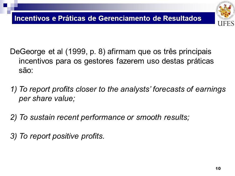 10 DeGeorge et al (1999, p. 8) afirmam que os três principais incentivos para os gestores fazerem uso destas práticas são: 1)To report profits closer