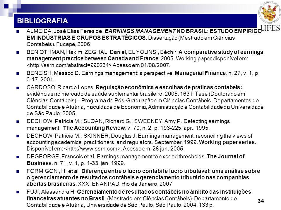 34 BIBLIOGRAFIA ALMEIDA, José Elias Feres de. EARNINGS MANAGEMENT NO BRASIL: ESTUDO EMPÍRICO EM INDÚSTRIAS E GRUPOS ESTRATÉGICOS. Dissertação (Mestrad