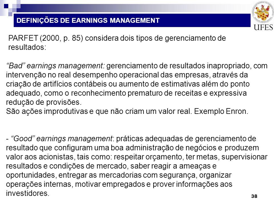 38 DEFINIÇÕES DE EARNINGS MANAGEMENT PARFET (2000, p. 85) considera dois tipos de gerenciamento de resultados: Bad earnings management: gerenciamento