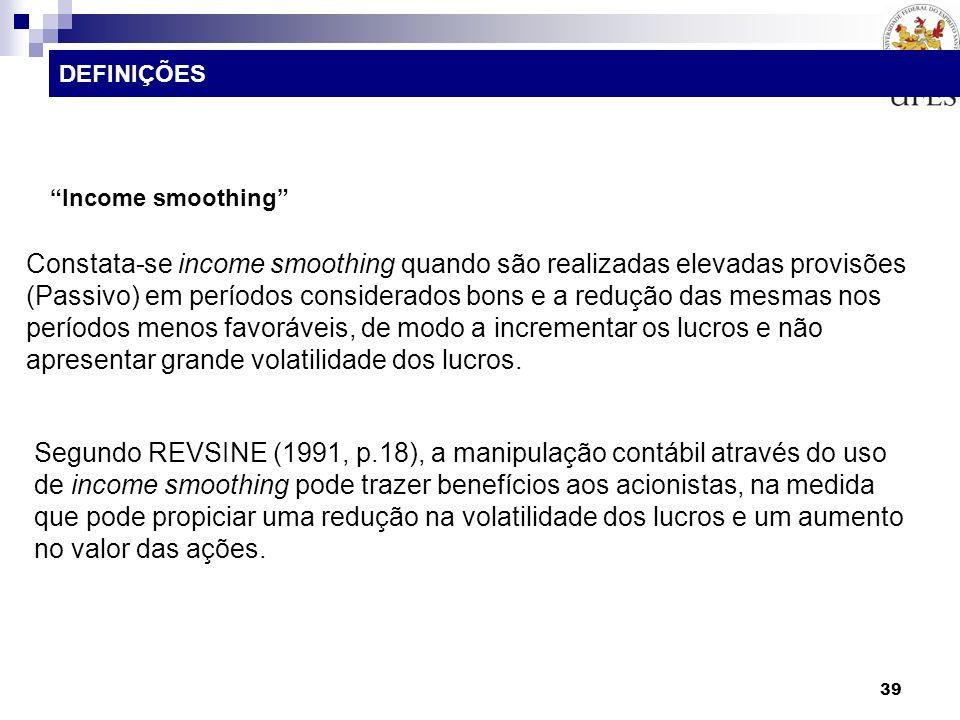 39 Income smoothing Constata-se income smoothing quando são realizadas elevadas provisões (Passivo) em períodos considerados bons e a redução das mesm