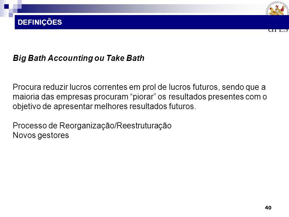 40 Big Bath Accounting ou Take Bath Procura reduzir lucros correntes em prol de lucros futuros, sendo que a maioria das empresas procuram piorar os re