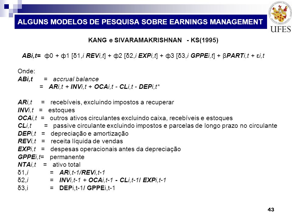 43 ALGUNS MODELOS DE PESQUISA SOBRE EARNINGS MANAGEMENT KANG e SIVARAMAKRISHNAN - KS(1995) ABi,t= ф0 + ф1 [δ1,i REVi,t] + ф2 [δ2,i EXPi,t] + ф3 [δ3,i