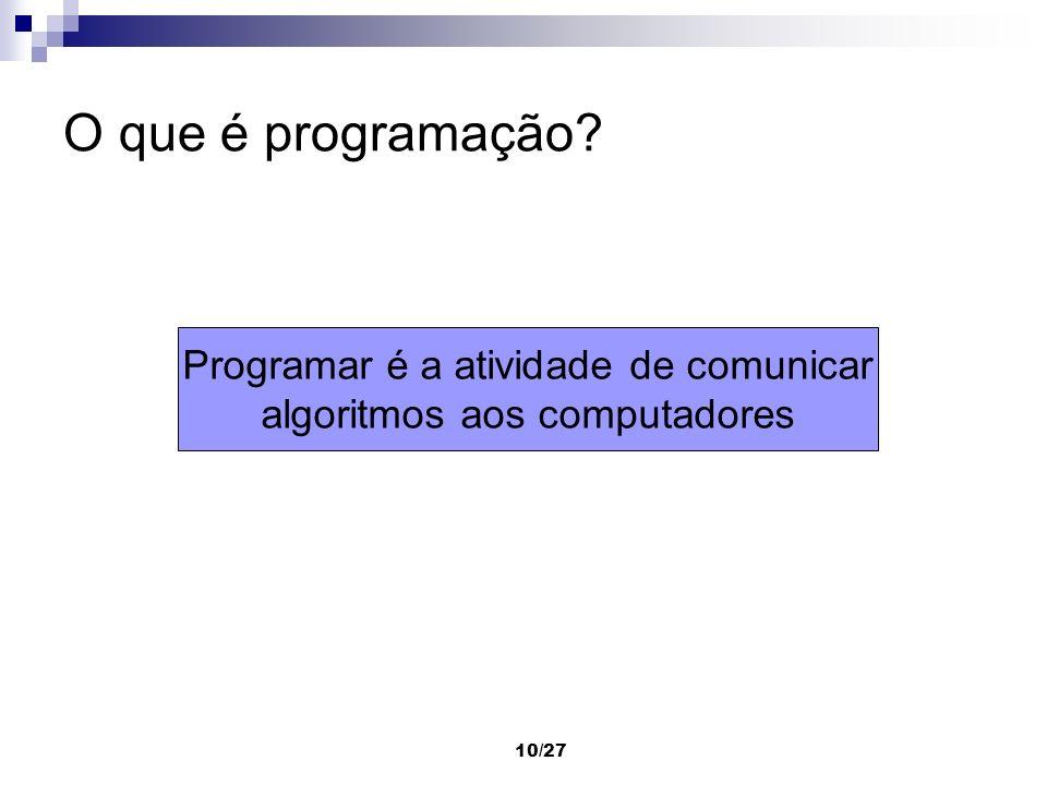 10/27 O que é programação? Programar é a atividade de comunicar algoritmos aos computadores
