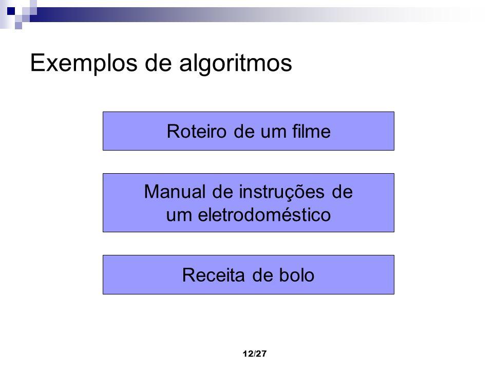 12/27 Exemplos de algoritmos Roteiro de um filme Manual de instruções de um eletrodoméstico Receita de bolo