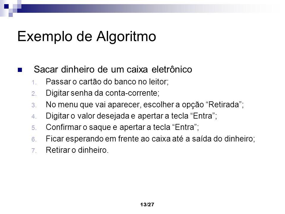 13/27 Exemplo de Algoritmo Sacar dinheiro de um caixa eletrônico 1. Passar o cartão do banco no leitor; 2. Digitar senha da conta-corrente; 3. No menu