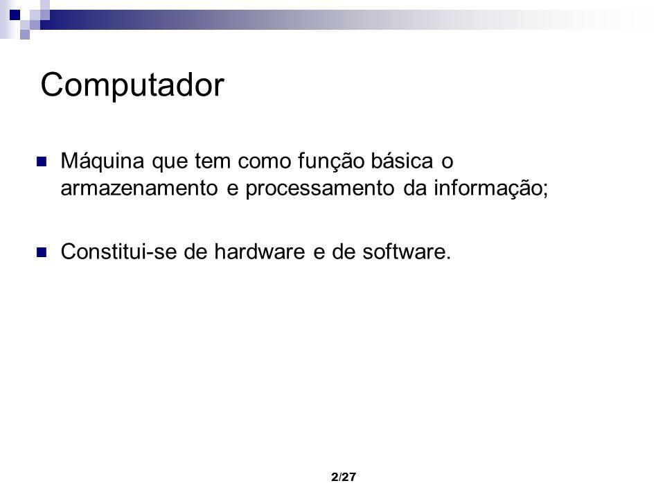 2/27 Computador Máquina que tem como função básica o armazenamento e processamento da informação; Constitui-se de hardware e de software.