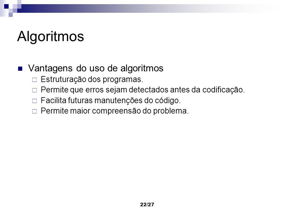22/27 Algoritmos Vantagens do uso de algoritmos Estruturação dos programas. Permite que erros sejam detectados antes da codificação. Facilita futuras
