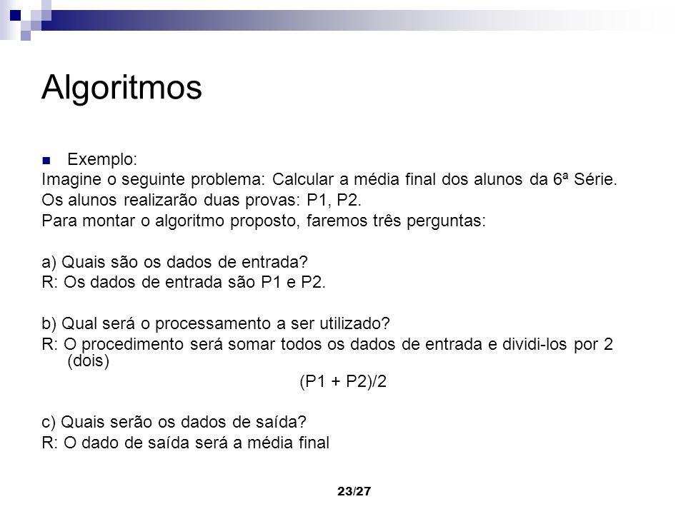 23/27 Algoritmos Exemplo: Imagine o seguinte problema: Calcular a média final dos alunos da 6ª Série. Os alunos realizarão duas provas: P1, P2. Para m
