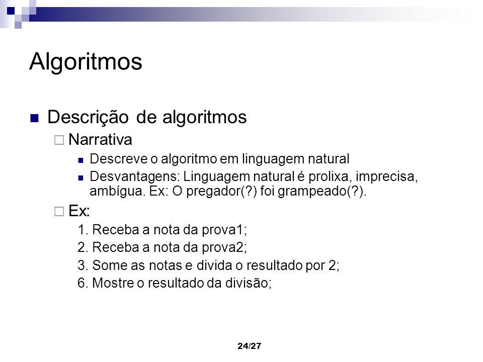 24/27 Algoritmos Descrição de algoritmos Narrativa Descreve o algoritmo em linguagem natural Desvantagens: Linguagem natural é prolixa, imprecisa, amb