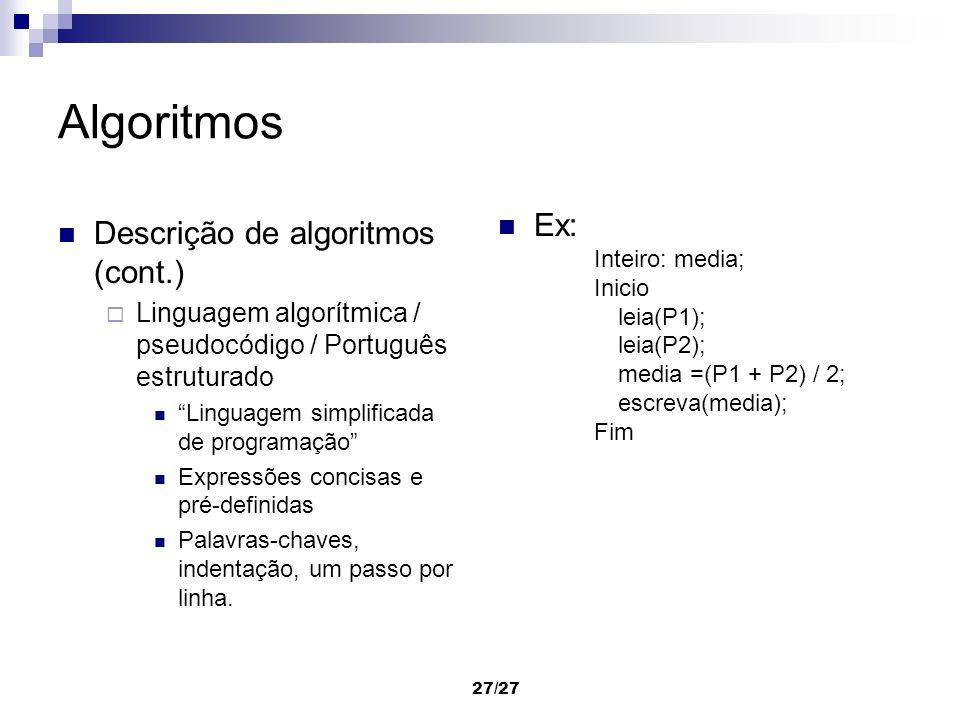 27/27 Algoritmos Descrição de algoritmos (cont.) Linguagem algorítmica / pseudocódigo / Português estruturado Linguagem simplificada de programação Ex