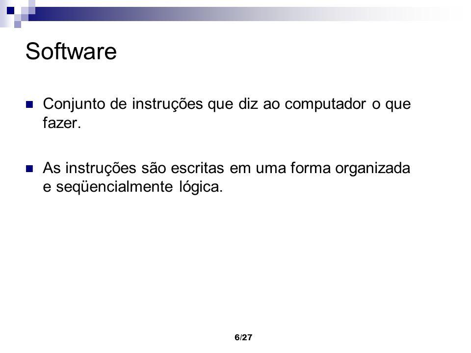 6/27 Software Conjunto de instruções que diz ao computador o que fazer. As instruções são escritas em uma forma organizada e seqüencialmente lógica.