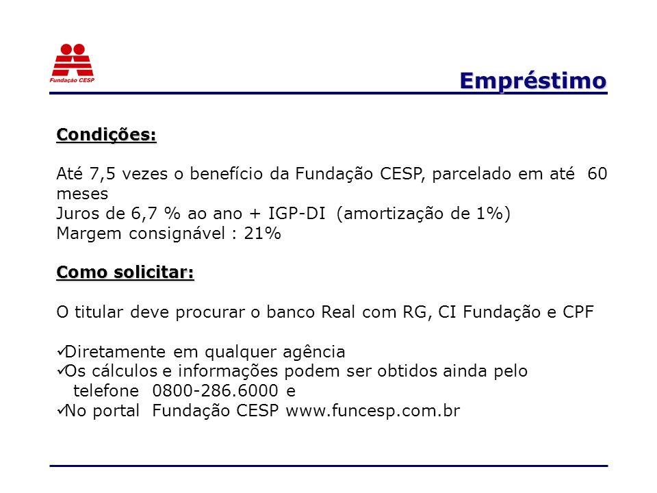 Empréstimo Condições: Até 7,5 vezes o benefício da Fundação CESP, parcelado em até 60 meses Juros de 6,7 % ao ano + IGP-DI (amortização de 1%) Margem