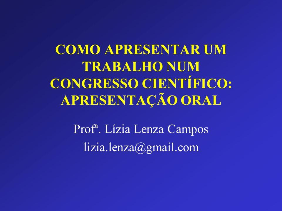 COMO APRESENTAR UM TRABALHO NUM CONGRESSO CIENTÍFICO: APRESENTAÇÃO ORAL Profª. Lízia Lenza Campos lizia.lenza@gmail.com