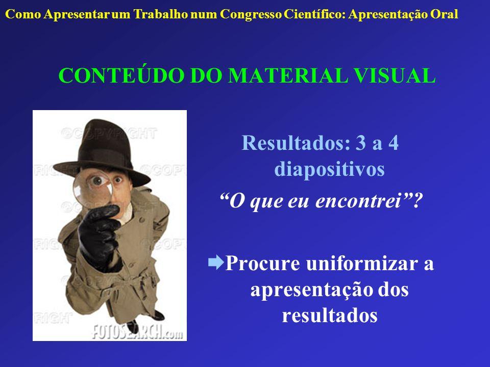 CONTEÚDO DO MATERIAL VISUAL Resultados: 3 a 4 diapositivos O que eu encontrei? Procure uniformizar a apresentação dos resultados Como Apresentar um Tr