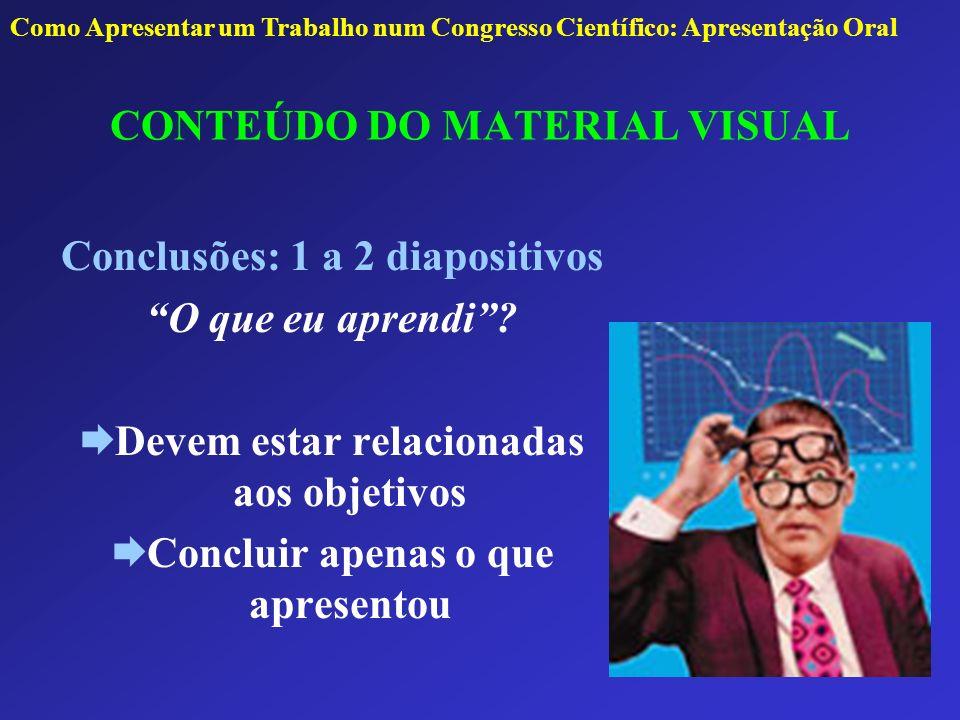 CONTEÚDO DO MATERIAL VISUAL Conclusões: 1 a 2 diapositivos O que eu aprendi? Devem estar relacionadas aos objetivos Concluir apenas o que apresentou C