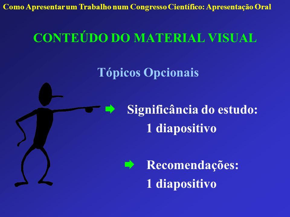 CONTEÚDO DO MATERIAL VISUAL Tópicos Opcionais Significância do estudo: 1 diapositivo Recomendações: 1 diapositivo Como Apresentar um Trabalho num Cong