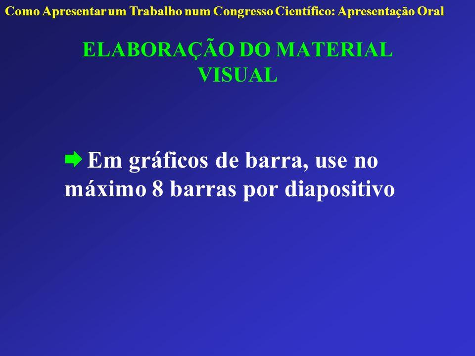 ELABORAÇÃO DO MATERIAL VISUAL Em gráficos de barra, use no máximo 8 barras por diapositivo Como Apresentar um Trabalho num Congresso Científico: Apres