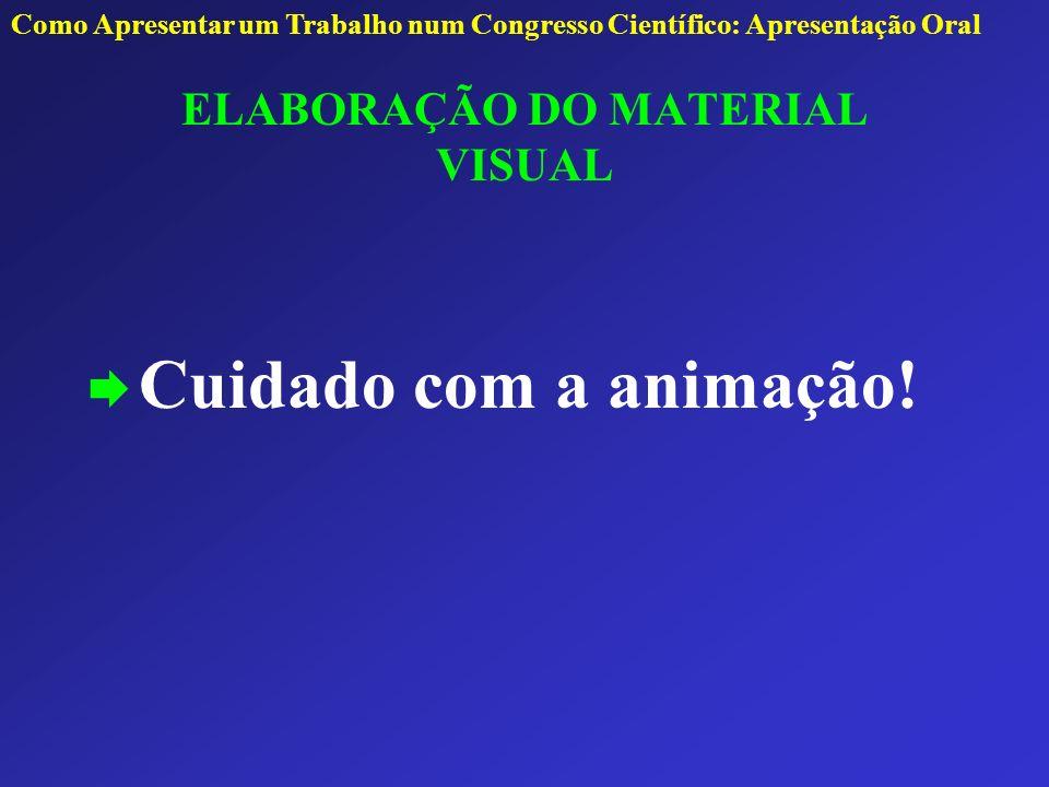 ELABORAÇÃO DO MATERIAL VISUAL Cuidado com a animação! Como Apresentar um Trabalho num Congresso Científico: Apresentação Oral