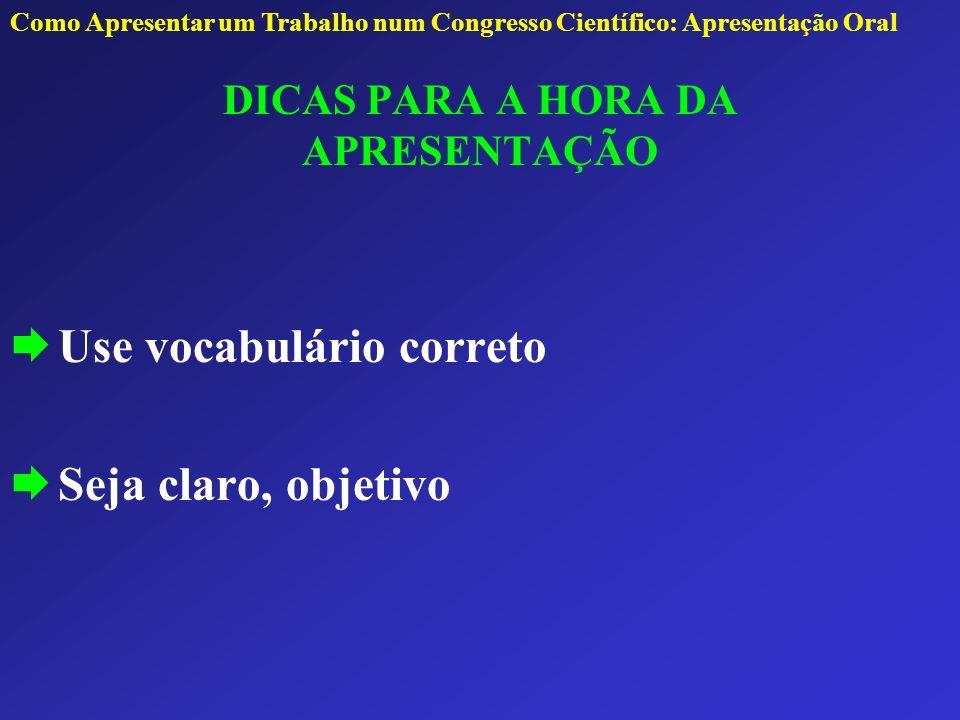 DICAS PARA A HORA DA APRESENTAÇÃO Use vocabulário correto Seja claro, objetivo Como Apresentar um Trabalho num Congresso Científico: Apresentação Oral
