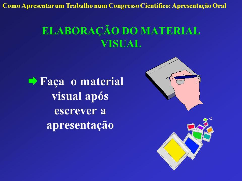 Faça o material visual após escrever a apresentação ELABORAÇÃO DO MATERIAL VISUAL Como Apresentar um Trabalho num Congresso Científico: Apresentação O