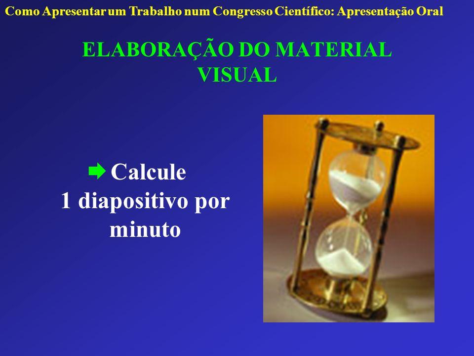 ELABORAÇÃO DO MATERIAL VISUAL Calcule 1 diapositivo por minuto Como Apresentar um Trabalho num Congresso Científico: Apresentação Oral