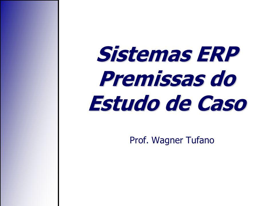 Sistemas ERP Premissas do Estudo de Caso Prof. Wagner Tufano